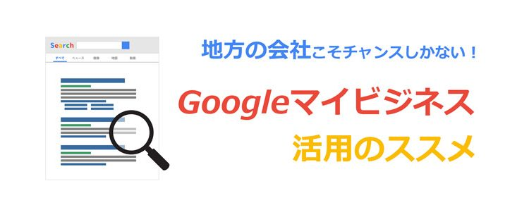地方の会社こそチャンス!Web集客・お問い合わせにも繋がるGoogleマイビジネス活用のすすめの画像
