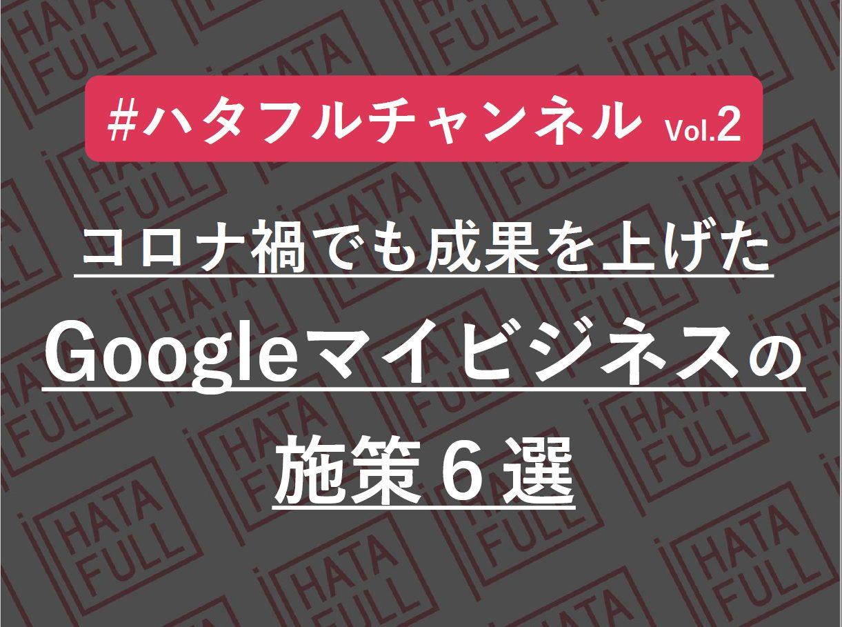 ハタフルチャンネル vol.2「コロナ禍でも成果を上げたGoogleマイビジネスの施策6選」開催レポートの画像